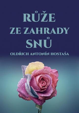 Růže ze zahrady snů - Hostaša Oldřich Antonín [E-kniha]
